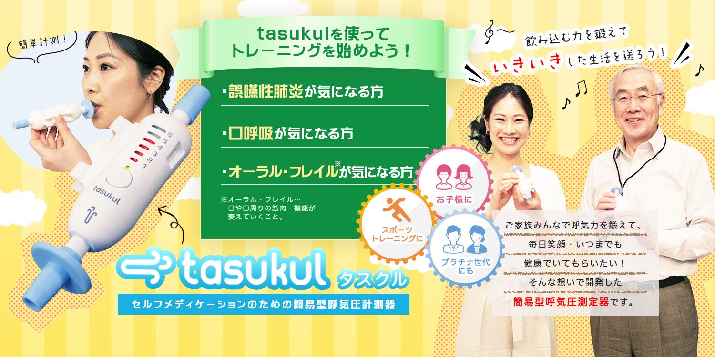 セルフメディケーションのための簡易型呼気圧計測器tasukul(タスクル)。tasukulを使ってトレーニングを始めよう!誤嚥性肺炎が気になる方、口呼吸が気になる方、オーラル・フレイル(口や口周りの筋肉・機能が衰えていくこと)が気になる方へ。ご家族みんなで呼気力を鍛えて、毎日笑顔・いつまでも健康でいてもらいたい!そんな想いで開発した簡易型呼気圧測定器です。お子様に、プラチナ世代に、スポーツトレーニングなどにどうぞ。